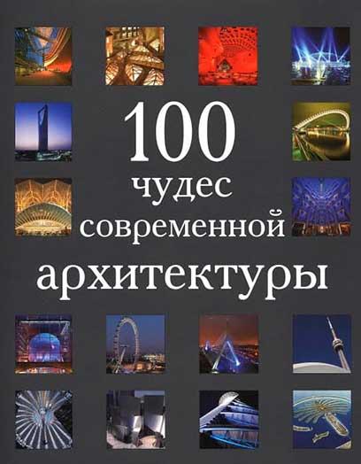 100 чудес света современной архитектуры. 2006 г.Авторы: Андре Форбс, Элисон Ахерн, Фей Свит, Хэмиш Скотт
