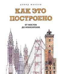 Книга Дэвида Маколи - Как это построено. От мостов до небоскребов. Иллюстрированная энциклопедия.
